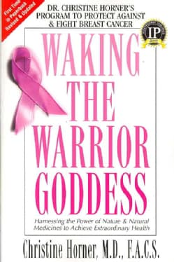 Waking the Warrior Goddess: Dr. Christine Horner's Program to Protect Against & Fight Breast Cancer (Paperback)