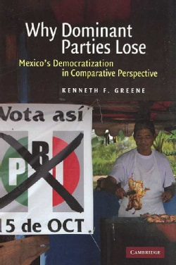 Why Dominant Parties Lose: Mexico's Democratization in Comparative Perspective (Hardcover)