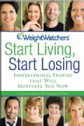 Weight Watchers Start Living, Start Losing: Inspirational Stories That Will Motivate You Now (Hardcover)