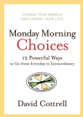 Monday Morning Choices: 12 Powerful Ways to Go from Everyday to Extraordinary (Hardcover)