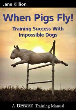 When Pigs Fly!: Training Success with Impossible Dogs (Paperback)