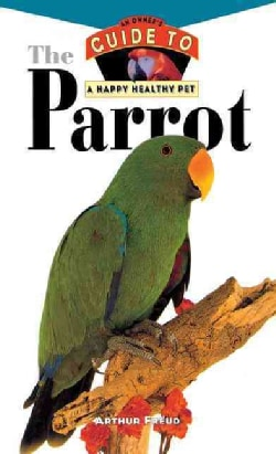 The Parrot: An Owner's Guide to a Happy Healthy Pet (Hardcover)