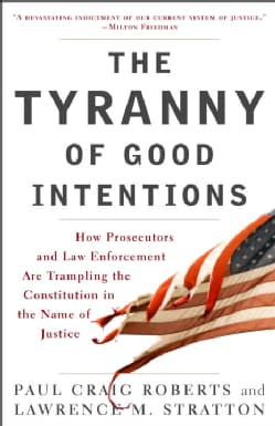 The Tyranny of Good Intentions: How Prosecutors and Law Enforcement Are Trampling the Constitution in the Name of... (Paperback)