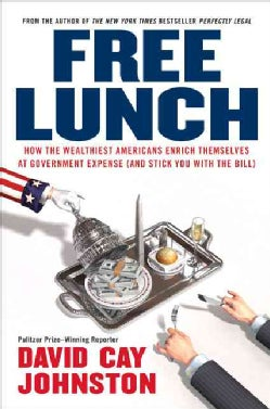 Free Lunch: How the Wealthiest Americans Enrich Themselves at Government Expense (And Stick You With the Bill) (Hardcover)
