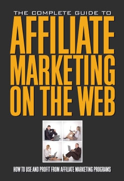 The Complete Guide to Affiliate Marketing on the Web: How to Use and Profit from Affiliate Marketing Programs (Paperback)