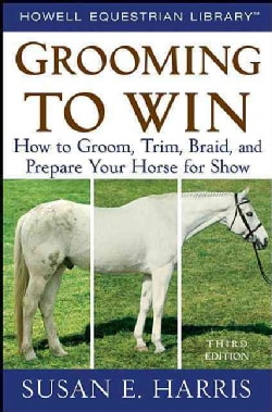 Grooming to Win: How to Groom, Trim, Braid, and Prepare Your Horse for Show (Paperback)