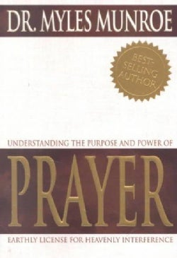 Understanding the Purpose and Power of Prayer: Earthly License for Heavenly Interference (Paperback)