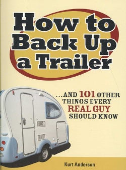 How to Back Up a Trailer: And 101 Other Things Every Real Guy Should Know (Paperback)