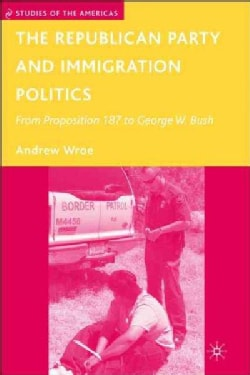 The Republican Party and Immigration Politics: From Proposition 187 to George W. Buish (Hardcover)