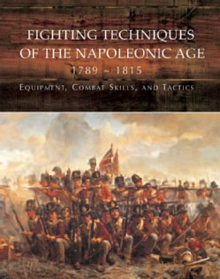 Fighting Techniques of the Napoleonic Age, 1792-1815: Equipment, Combat Skills, and Tactics (Hardcover)