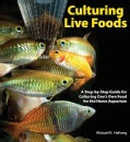Culturing Live Foods: A Step by Step Guide for Culturing One's Own Food for the Home Aquarium (Hardcover)