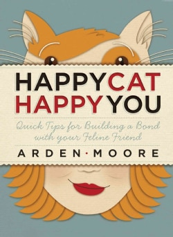 Happy Cat, Happy You: Quick Tips for Building a Bond With Your Feline Friend (Paperback)