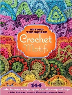 Beyond the Square Crochet Motifs: 144 Circles, Hexagons, Triangles, Squares, and Other Unexpected Shapes (Spiral bound)