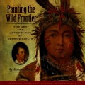 Painting the Wild Frontier: The Art and Adventures of George Catlin (Hardcover)