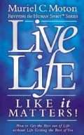 Live Life Like It Matters!: How to Get the Best Out of Live Without Life Getting the Best of You (Paperback)