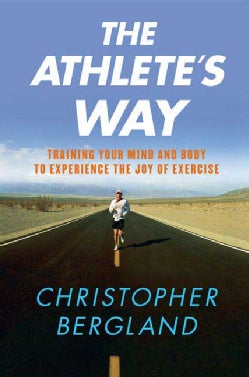 The Athlete's Way: Training Your Mind and Body to Experience the Joy of Exercise (Paperback)