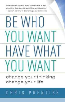 Be Who You Want, Have What You Want: Change Your Thinking, Change Your Life (Paperback)