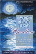 I Wasn't Ready to Say Goodbye: Surviving, Coping and Healing After the Sudden Death of a Loved One (Paperback)