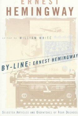 By-Line, Ernest Hemingway: Selected Articles and Dispatches of Four Decades (Paperback)