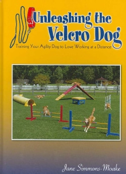 Unleashing the Velcro Dog: Training Your Agility Dog to Love Working at a Distance (Hardcover)