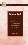 Turning Turk: English Theater and the Multicultural Mediterranean 1570-1630 (Paperback)