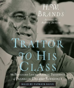 Traitor to His Class: The Privileged Life and Radical Presidency of Franklin Delano Roosevelt (CD-Audio)