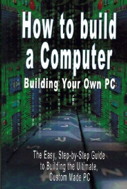 How to Build a Computer: Build Your Own Pc: the Easy, Step by Step Guide to Build the Ultimate, Custom PC (Paperback)
