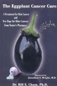 The Eggplant Cancer Cure: A Treatment for Skin Cancer and New Hope for Other Cancers from Nature's Pharmacy (Hardcover)