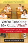 You're Teaching My Child What?: A Physician Exposes the Lies of Sex Education and How They Harm Your Child (Hardcover)