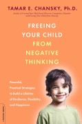 Freeing Your Child from Negative Thinking: Powerful, Practical Strategies to Build a Lifetime of Resilience, Flex... (Paperback)