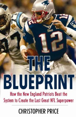 The Blueprint: How the New England Patriots Beat the System to Create the Last Great NFL Superpower (Paperback)
