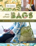 Sew What! Bags: You Can Customize to Fit Your Needs, 18 Pattern-free Projects (Hardcover)