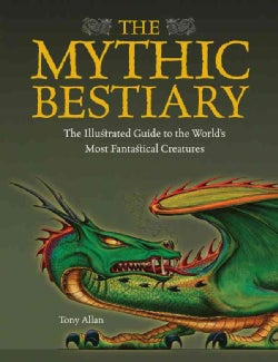 The Mythic Bestiary: The Illustrated Guide to the World's Most Fantastical Creatures (Hardcover)
