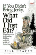 If You Didn't Bring Jerky, What Did I Just Eat: Misadventures in Hunting, Fishing, and the Wilds of Suburbia (Paperback)