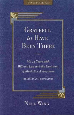 Grateful to Have Been There: My 42 Years With Bill and Lois, and the Evolution of Alcoholics Anonymous (Paperback)