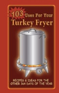 103 Uses For Your Turkey Fryer: Recipes & Ideas for the Other 364 Days of the Year (Spiral bound)