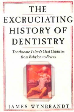 The Excruciating History of Dentistry: Toothsome Tales & Oral Oddities from Babylon to Braces (Paperback)