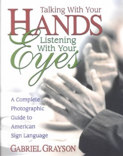 Talking With Your Hands, Listening With Your Eyes: A Complete Photographic Guide to American Sign Language (Paperback)