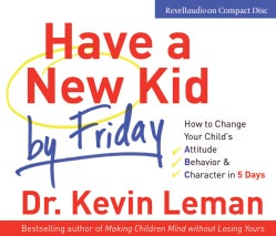 Have a New Kid by Friday: How to Change Your Child's Attitude, Behavior & Character in 5 Days (CD-Audio)