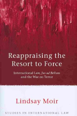 Reappraising the Resort to Force: International Law, Jus Ad Bellum and the War on Terror (Hardcover)