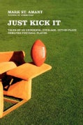 Just Kick It: Tales of an Underdog, Over-Age, Out-of-Place Semi-Pro Football Player (Paperback)
