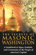 The Secrets of Masonic Washington: A Guidebook to the Signs, Symbols, and Ceremonies at the Origin of America's C... (Paperback)