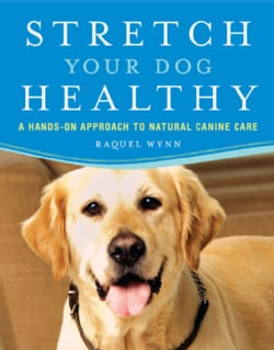 Stretch Your Dog Healthy: A Hands-on Approach to Natural Canine Care (Paperback)
