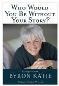 Who Would You Be Without Your Story?: Dialogues With Byron Katie (Paperback)