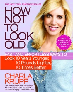 How Not to Look Old: Fast and Effortless Ways to Look 10 Years Younger, 10 Pounds Lighter, 10 Times Better (Paperback)