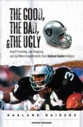 The Good, the Bad and the Ugly Oakland Raiders: Heart-Pounding, Jaw-Dropping, and Gut-Wrenching Moments from Oakl... (Hardcover)