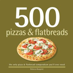 500 Pizzas & Flatbreads: The Only Pizza & Flatbread Compendium You'll Ever Need (Hardcover)
