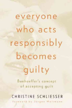 Everyone Who Acts Responsibly Becomes Guilty: Bonhoeffer's Concept of Accepting Guilt (Paperback)