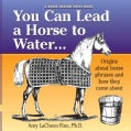 You Can Lead a Horse to Water: Origins About Phrase With a Horse Theme and How They Came About (Paperback)