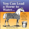 You Can Lead a Horse to Water . . .: Origins About Horse Phrases and How They Came About (Paperback)